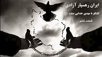 ایران رهسپار آزادی- گفتگو با مهدی خدایی صفت- قسمت ششم