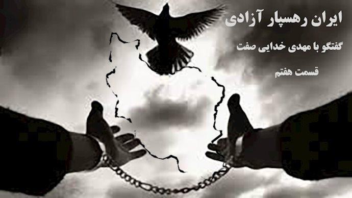 ایران رهسپار آزادی- گفتگو با مهدی خدایی صفت- قسمت هفتم
