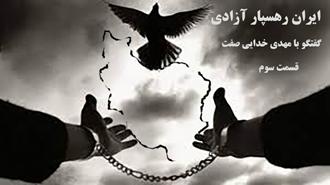 ایران رهسپار آزادی- گفتگو با مهدی خدایی صفت- قسمت سوم