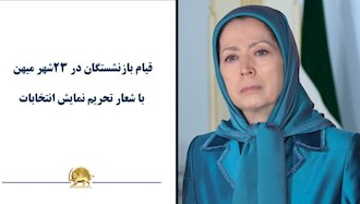 مریم رجوی: قیام بازنشستگان در ۲۳شهر میهن با شعار تحریم نمایش انتخابات